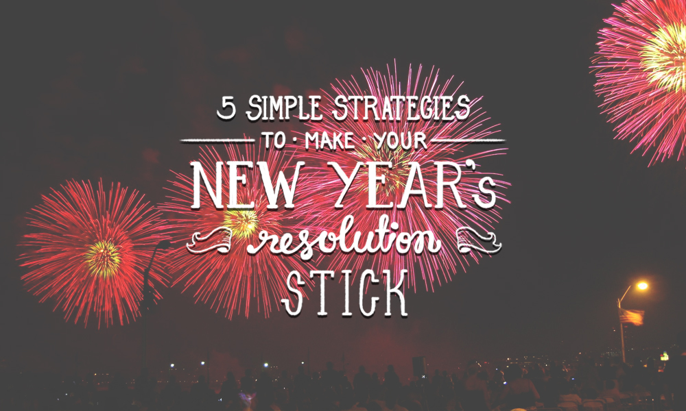 Five Simple Strategies to Make Your New Year's Resolutions Stick
