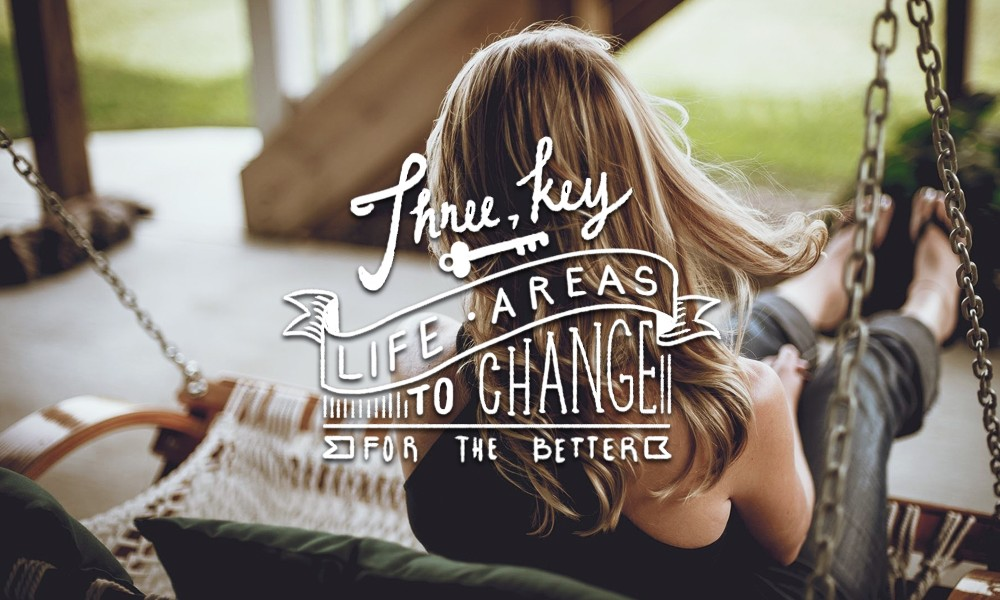 Three Key Life Areas to Change for the Better